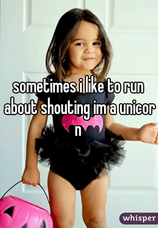 sometimes i like to run about shouting im a unicorn