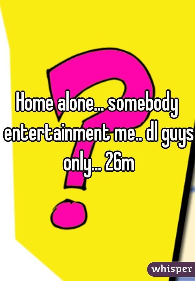 Home alone... somebody entertainment me.. dl guys only... 26m