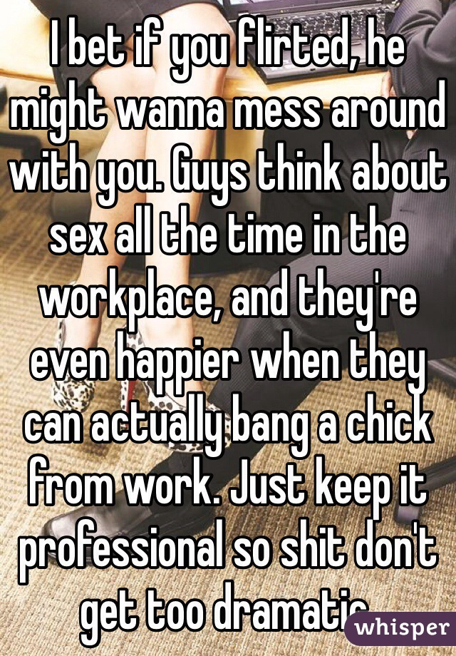 I bet if you flirted, he might wanna mess around with you. Guys think about sex all the time in the workplace, and they're even happier when they can actually bang a chick from work. Just keep it professional so shit don't get too dramatic.