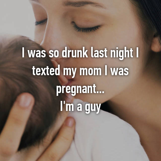 I was so drunk last night I texted my mom I was pregnant... I'm a guy
