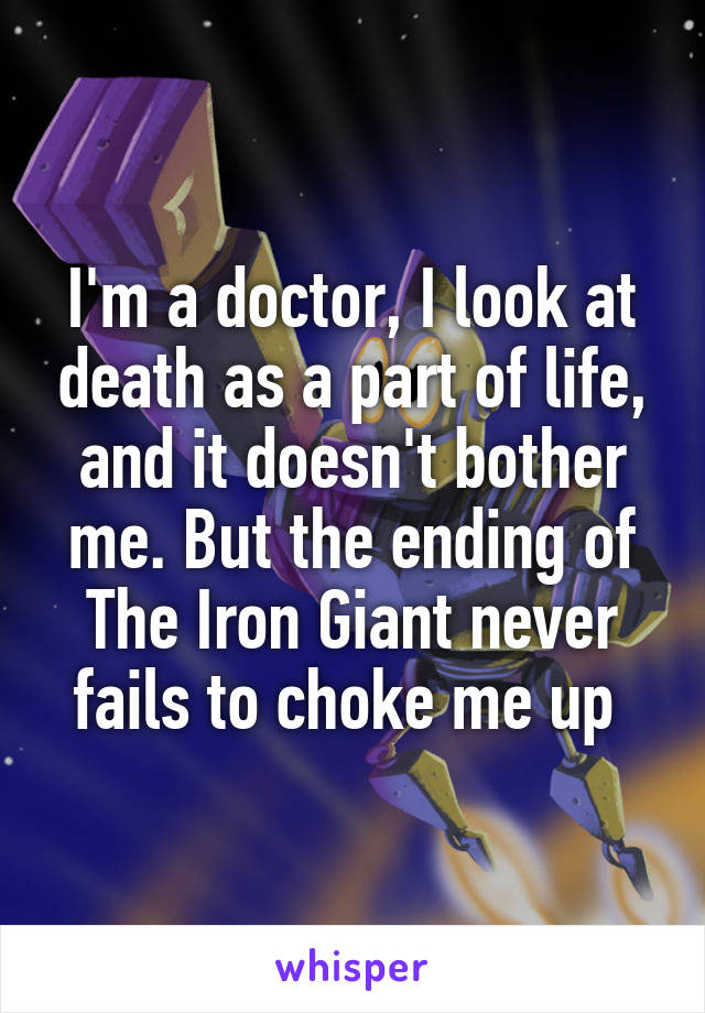 I'm a doctor, I look at death as a part of life, and it doesn't bother me. But the ending of The Iron Giant never fails to choke me up