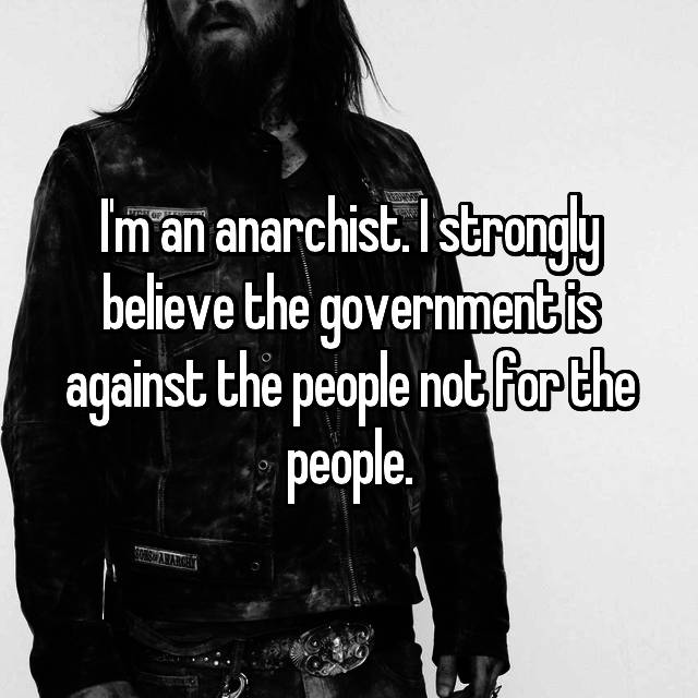 I'm an anarchist. I strongly believe the government is against the people not for the people.