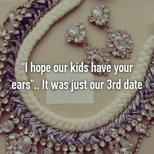 """""""I hope our kids have your ears"""".. It was just our 3rd date 😳😳😳"""