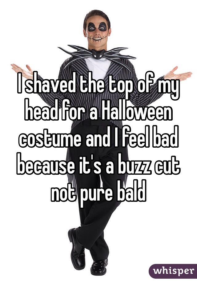 i shaved the top of my head for a halloween costume and i feel bad because