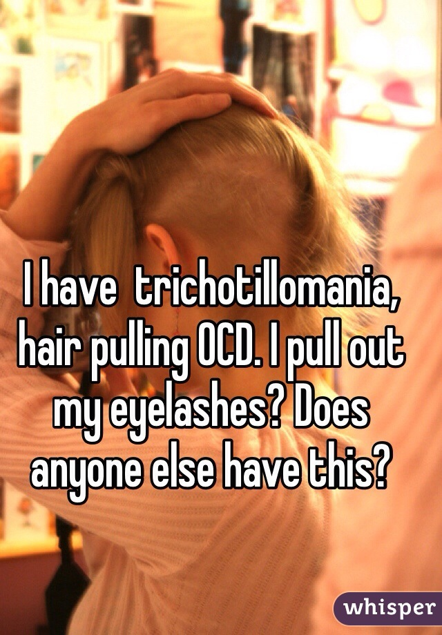 I Have Trichotillomania Hair Pulling Ocd I Pull Out My Eyelashes