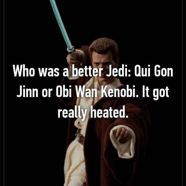 Who was a better Jedi: Qui Gon Jinn or Obi Wan Kenobi. It got really heated.