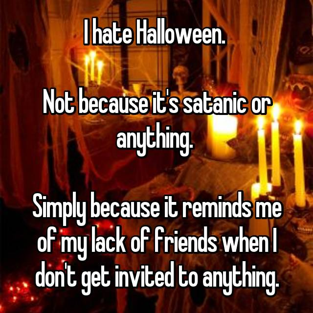 I hate Halloween.   Not because it's satanic or anything.   Simply because it reminds me of my lack of friends when I don't get invited to anything.