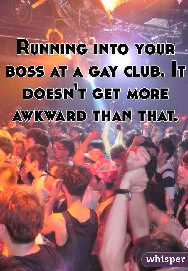 Running into your boss at a gay club. It doesn't get more awkward than that.