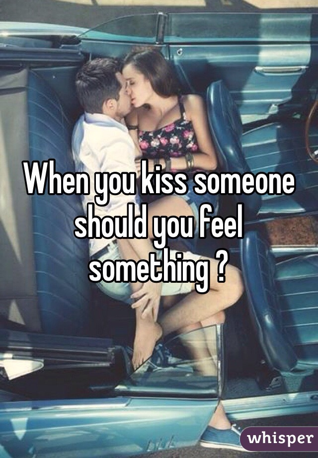 When you kiss someone should you feel something ?