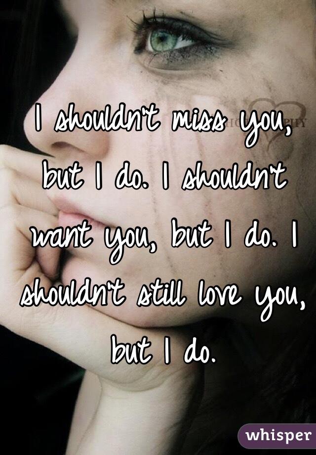 I shouldn't miss you, but I do. I shouldn't want you, but I do. I shouldn't still love you, but I do.