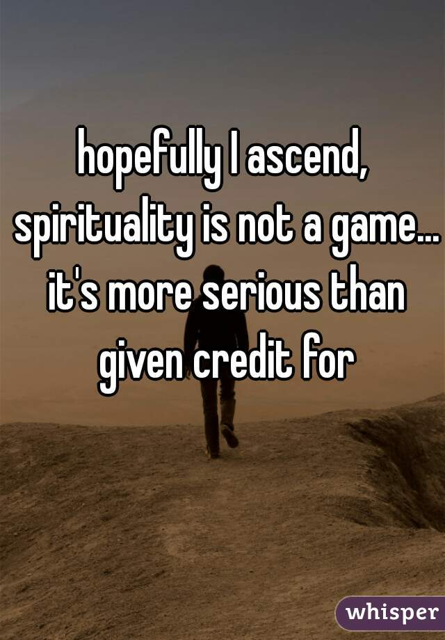 hopefully I ascend, spirituality is not a game... it's more serious than given credit for