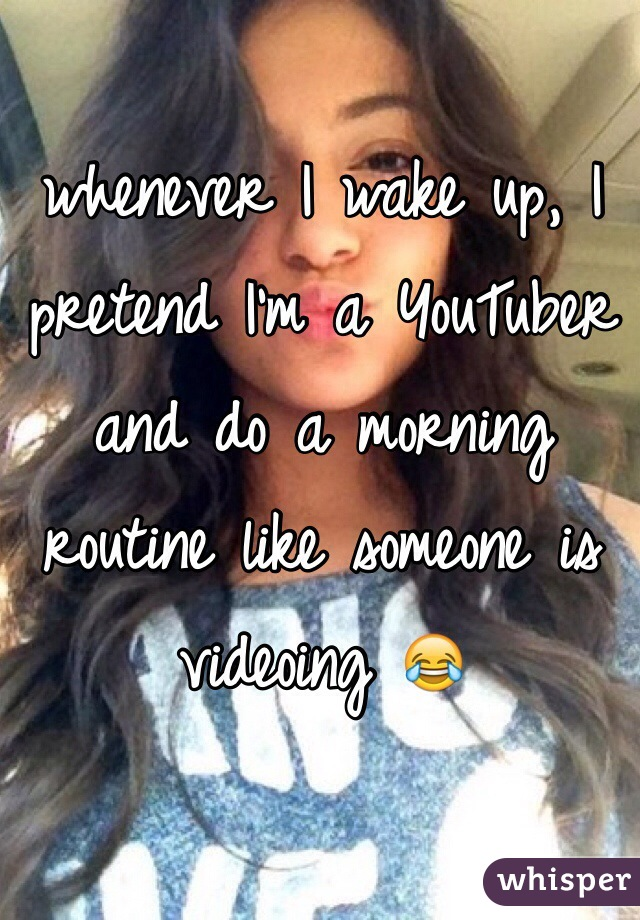 whenever I wake up, I pretend I'm a YouTuber and do a morning routine like someone is videoing 😂