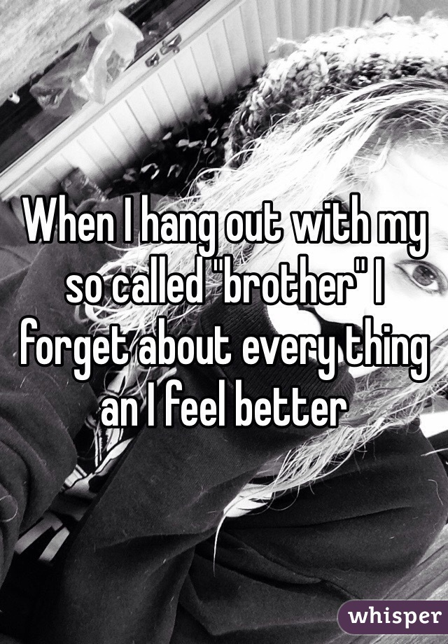 """When I hang out with my so called """"brother"""" I forget about every thing an I feel better"""