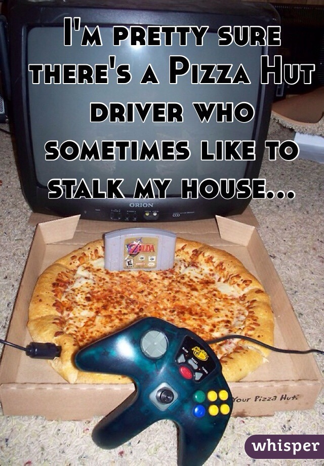 I'm pretty sure there's a Pizza Hut driver who sometimes like to stalk my house...