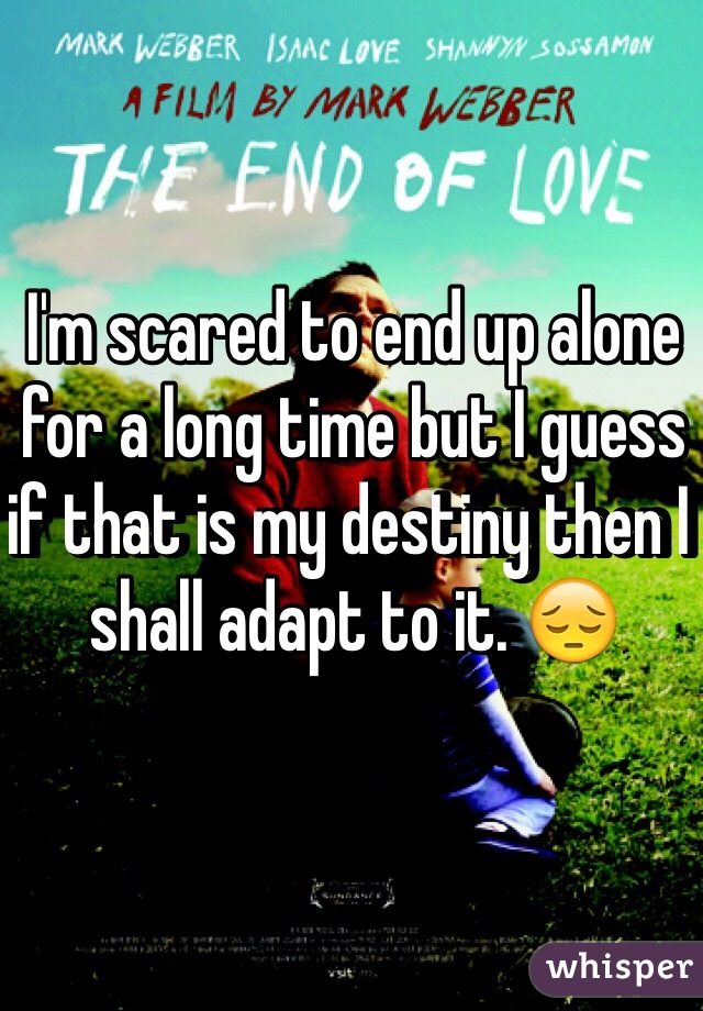 I'm scared to end up alone for a long time but I guess if that is my destiny then I shall adapt to it. 😔