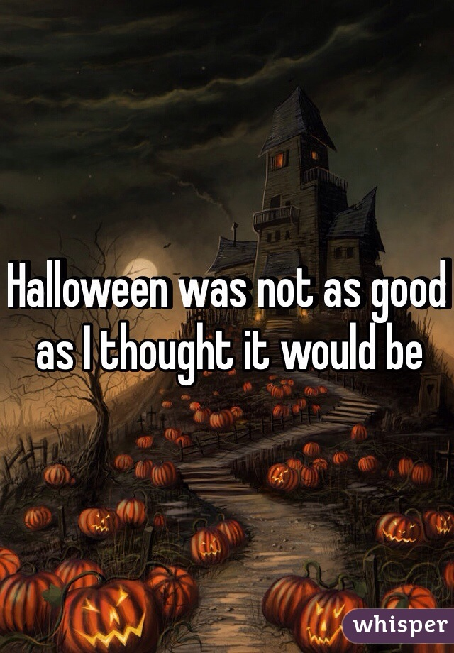 Halloween was not as good as I thought it would be