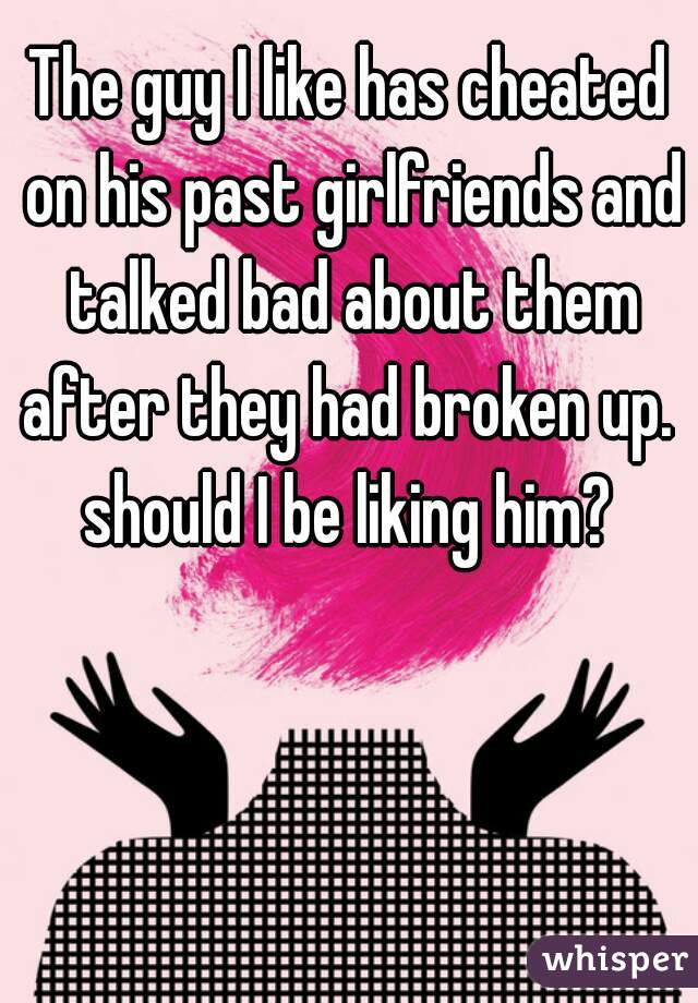 The guy I like has cheated on his past girlfriends and talked bad about them after they had broken up.  should I be liking him?