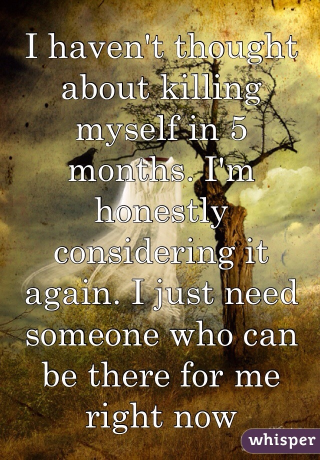 I haven't thought about killing myself in 5 months. I'm honestly considering it again. I just need someone who can be there for me right now