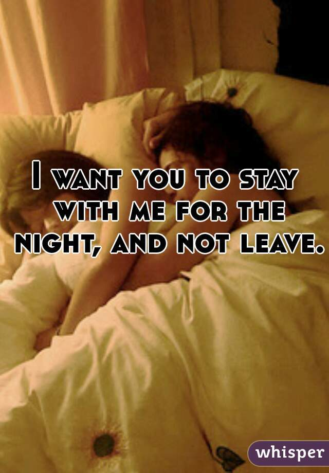 I want you to stay with me for the night, and not leave.