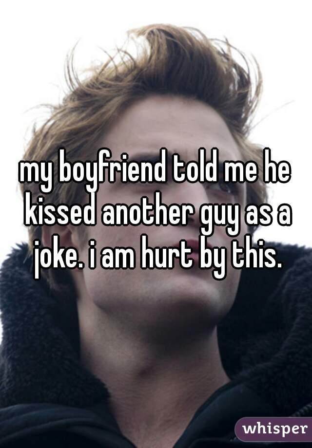 my boyfriend told me he kissed another guy as a joke. i am hurt by this.