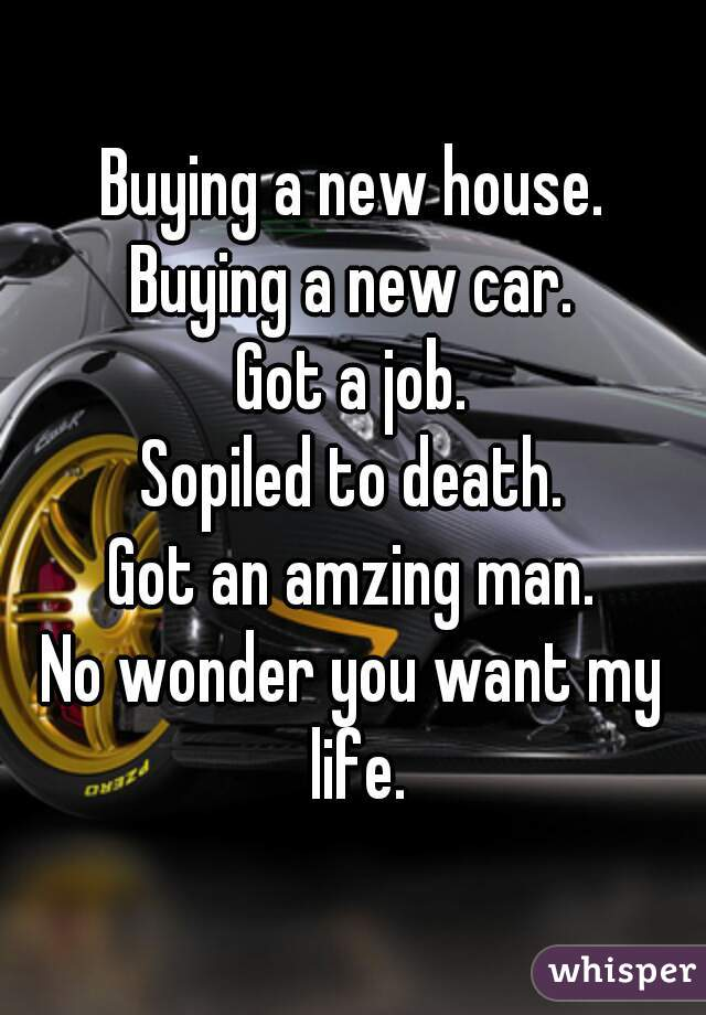 Buying a new house. Buying a new car. Got a job. Sopiled to death. Got an amzing man. No wonder you want my life.