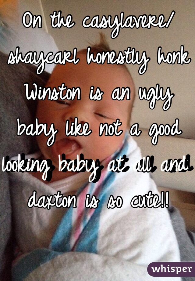 On the casylavere/shaycarl honestly honk Winston is an ugly baby like not a good looking baby at all and daxton is so cute!!