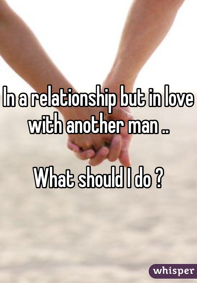 In a relationship but in love with another man ..  What should I do ?