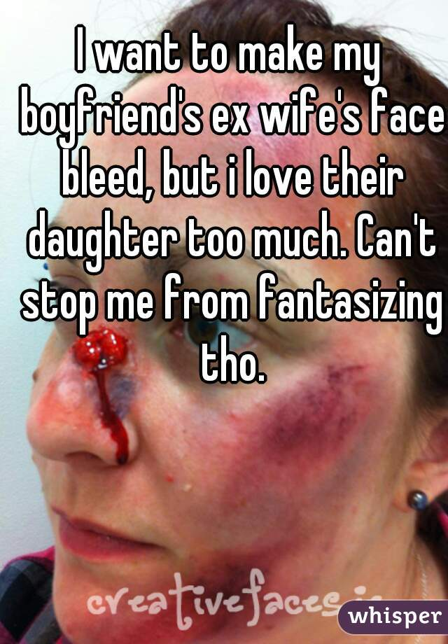 I want to make my boyfriend's ex wife's face bleed, but i love their daughter too much. Can't stop me from fantasizing tho.