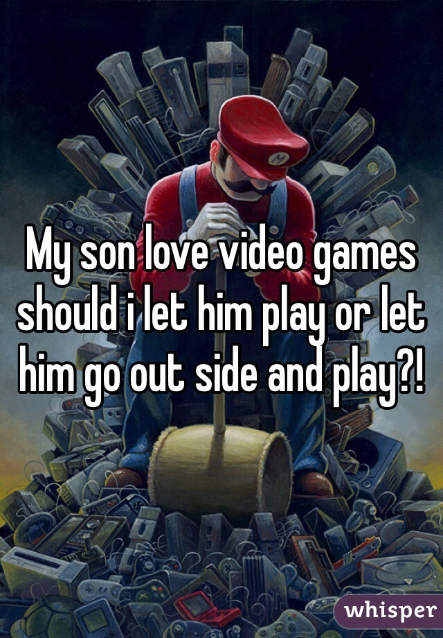 My son love video games should i let him play or let him go out side and play?!