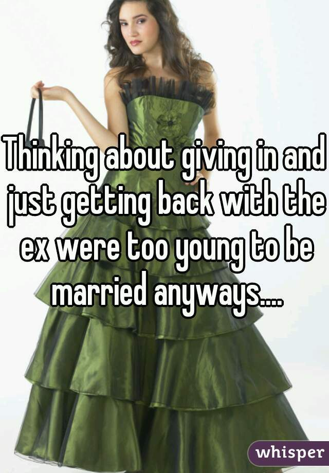 Thinking about giving in and just getting back with the ex were too young to be married anyways....