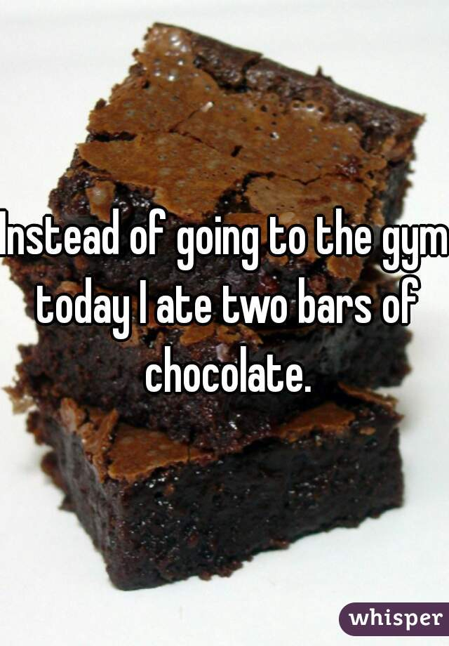 Instead of going to the gym today I ate two bars of chocolate.