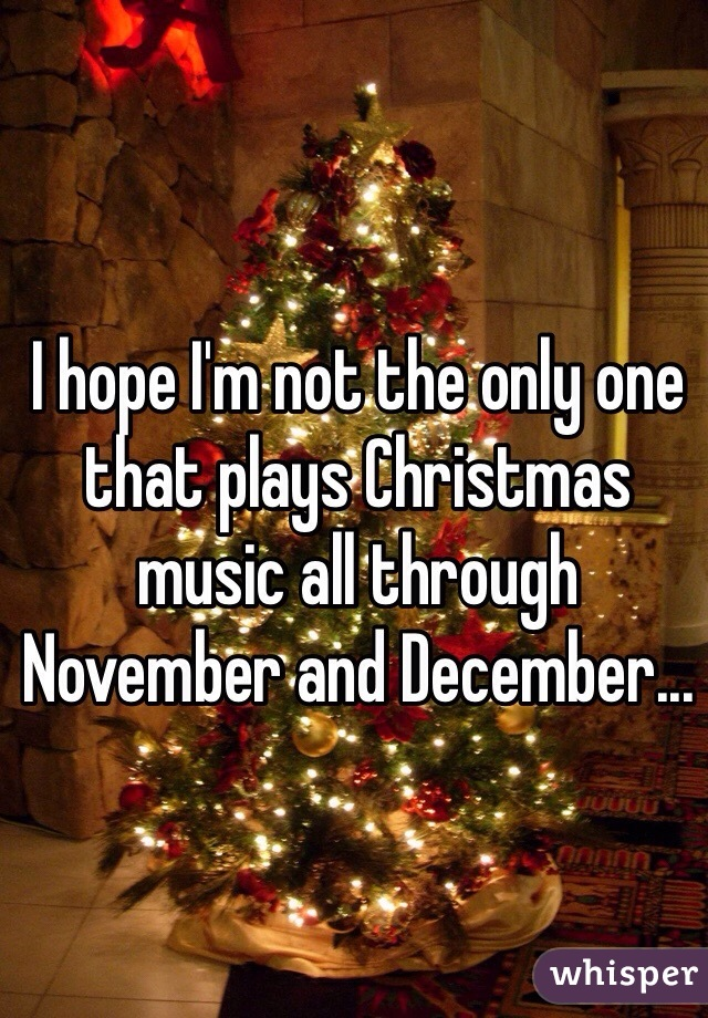 I hope I'm not the only one that plays Christmas music all through November and December...