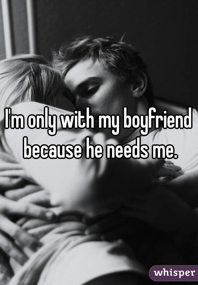 I'm only with my boyfriend because he needs me.