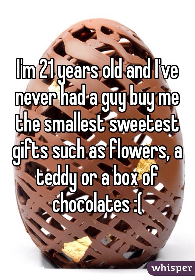 I'm 21 years old and I've never had a guy buy me the smallest sweetest gifts such as flowers, a teddy or a box of chocolates :(