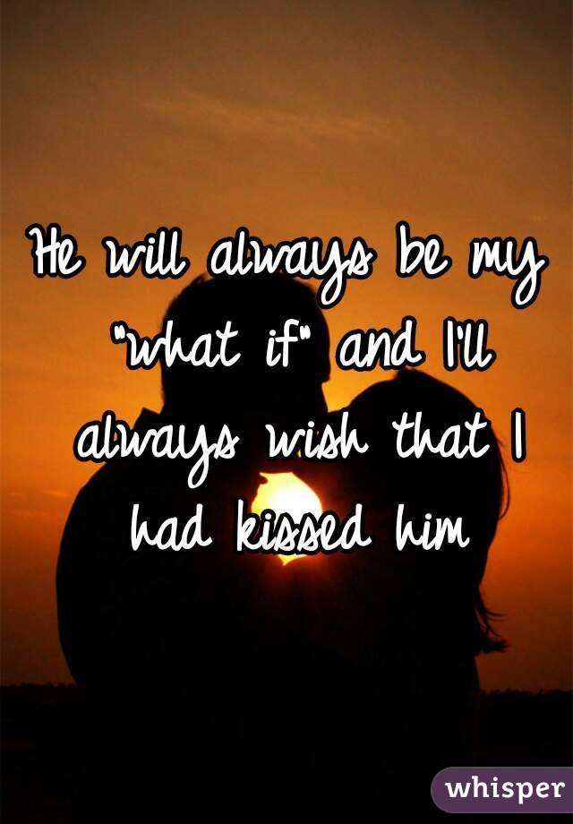 """He will always be my """"what if"""" and I'll always wish that I had kissed him"""