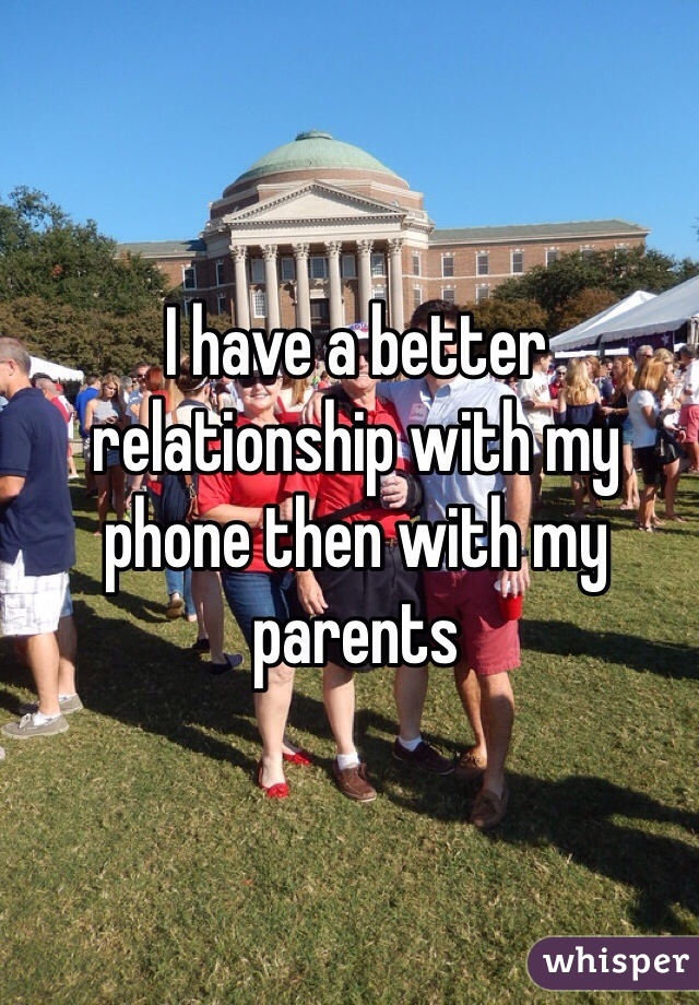 I have a better relationship with my phone then with my parents