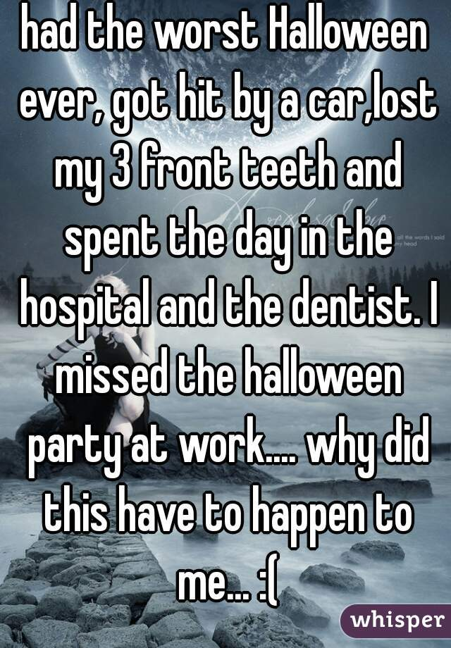 had the worst Halloween ever, got hit by a car,lost my 3 front teeth and spent the day in the hospital and the dentist. I missed the halloween party at work.... why did this have to happen to me... :(