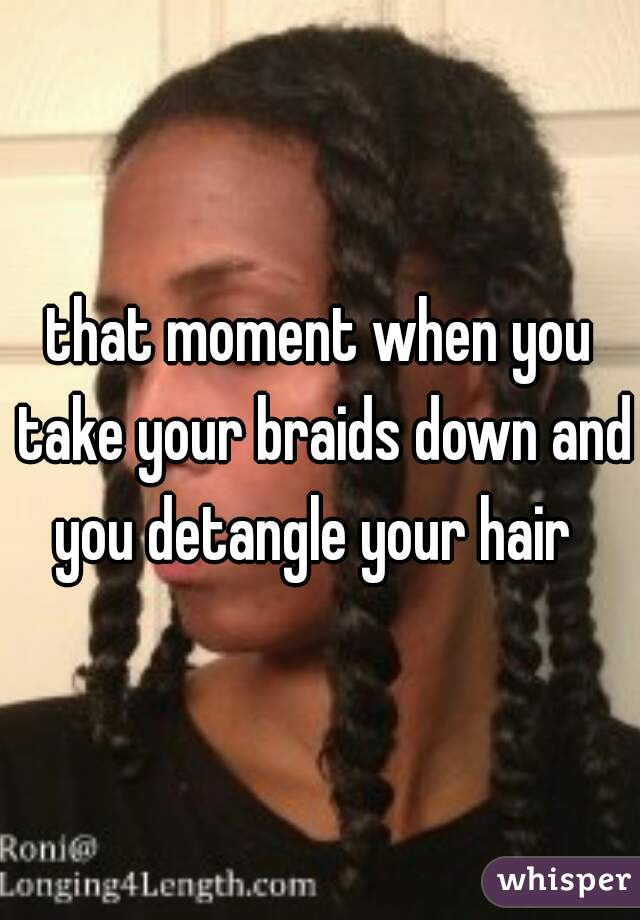 that moment when you take your braids down and you detangle your hair