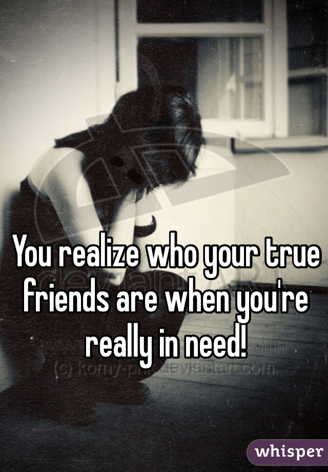 You realize who your true friends are when you're really in need!