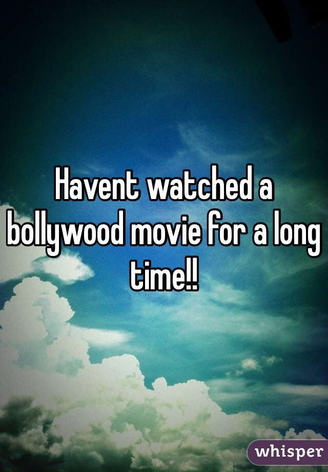Havent watched a bollywood movie for a long time!!