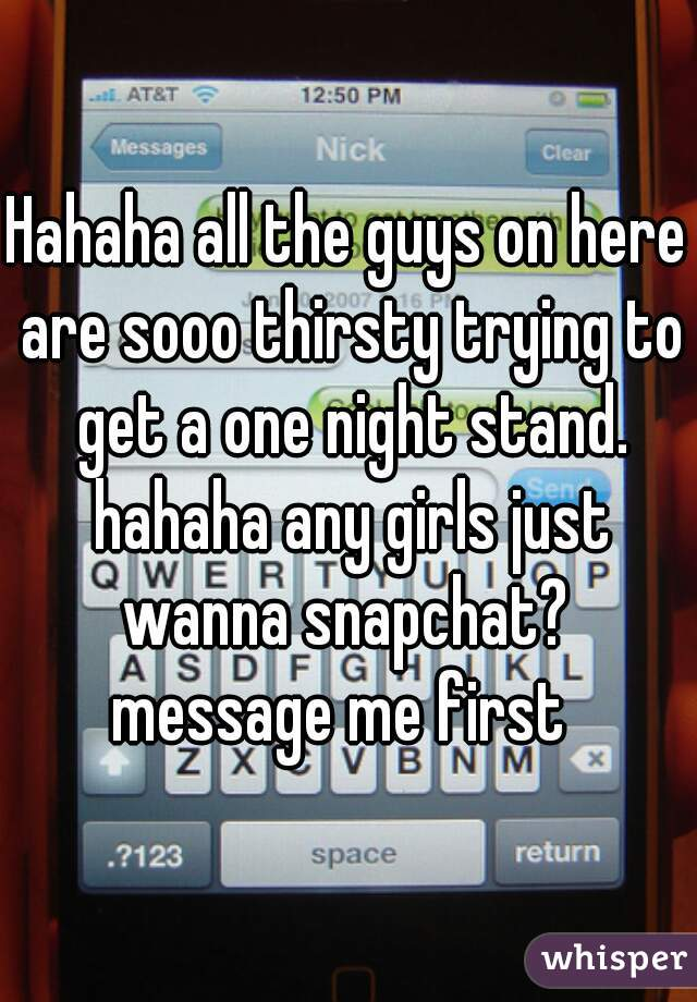 Hahaha all the guys on here are sooo thirsty trying to get a one night stand. hahaha any girls just wanna snapchat?  message me first