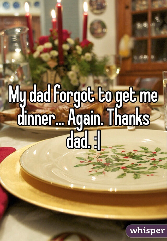 My dad forgot to get me dinner... Again. Thanks dad. :|
