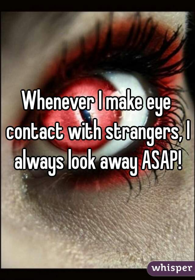 Whenever I make eye contact with strangers, I always look away ASAP!