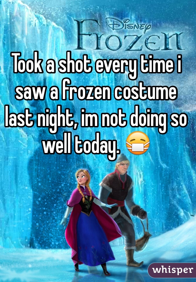Took a shot every time i saw a frozen costume last night, im not doing so well today. 😷