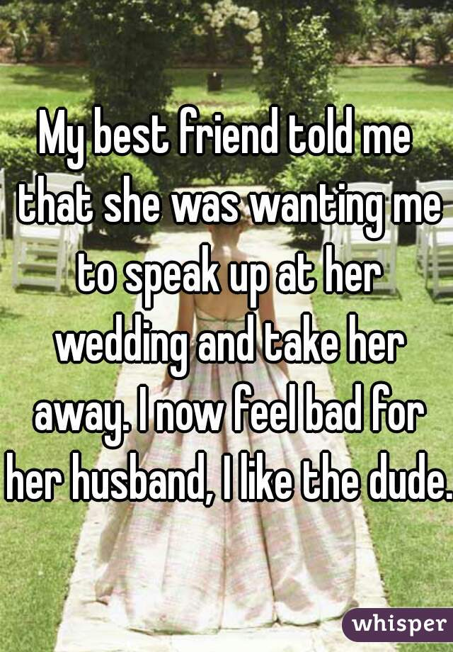 My best friend told me that she was wanting me to speak up at her wedding and take her away. I now feel bad for her husband, I like the dude.