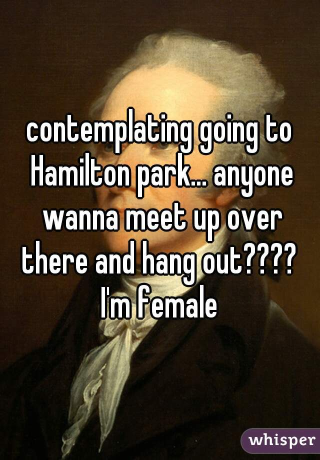 contemplating going to Hamilton park... anyone wanna meet up over there and hang out????  I'm female