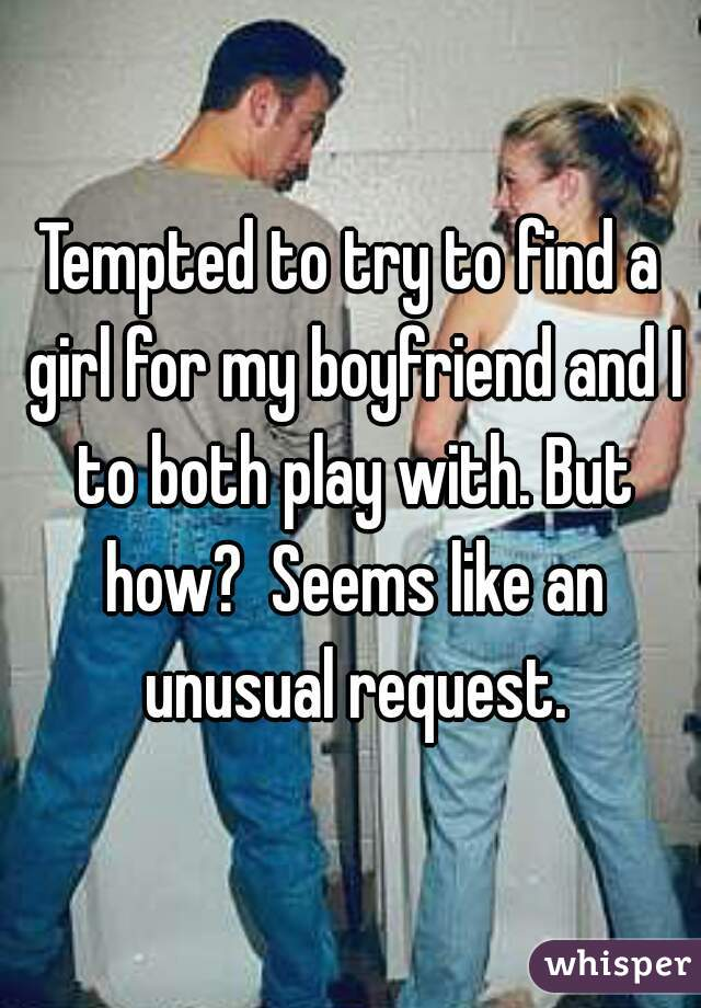Tempted to try to find a girl for my boyfriend and I to both play with. But how?  Seems like an unusual request.