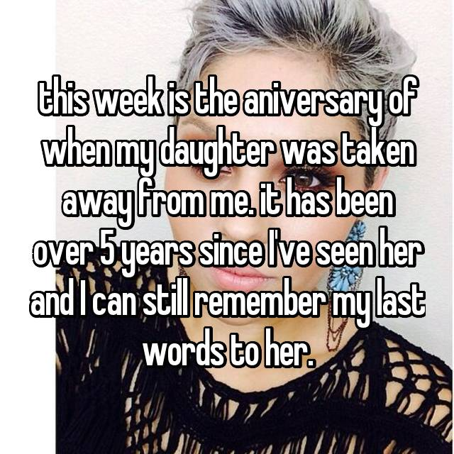 this week is the aniversary of when my daughter was taken away from me. it has been over 5 years since I've seen her and I can still remember my last words to her.