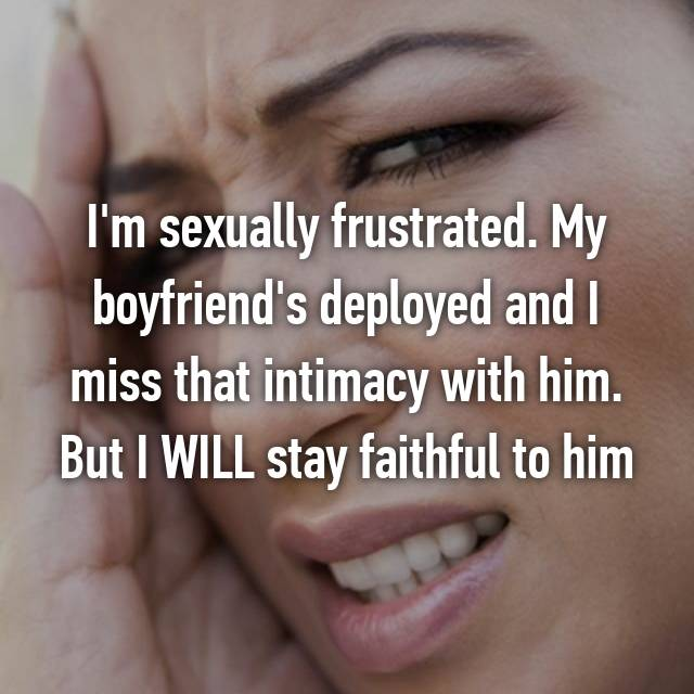 I'm sexually frustrated. My boyfriend's deployed and I miss that intimacy with him. But I WILL stay faithful to him