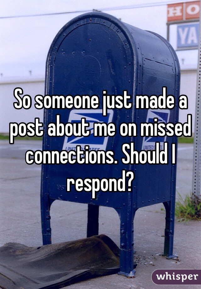 So someone just made a post about me on missed connections. Should I respond?